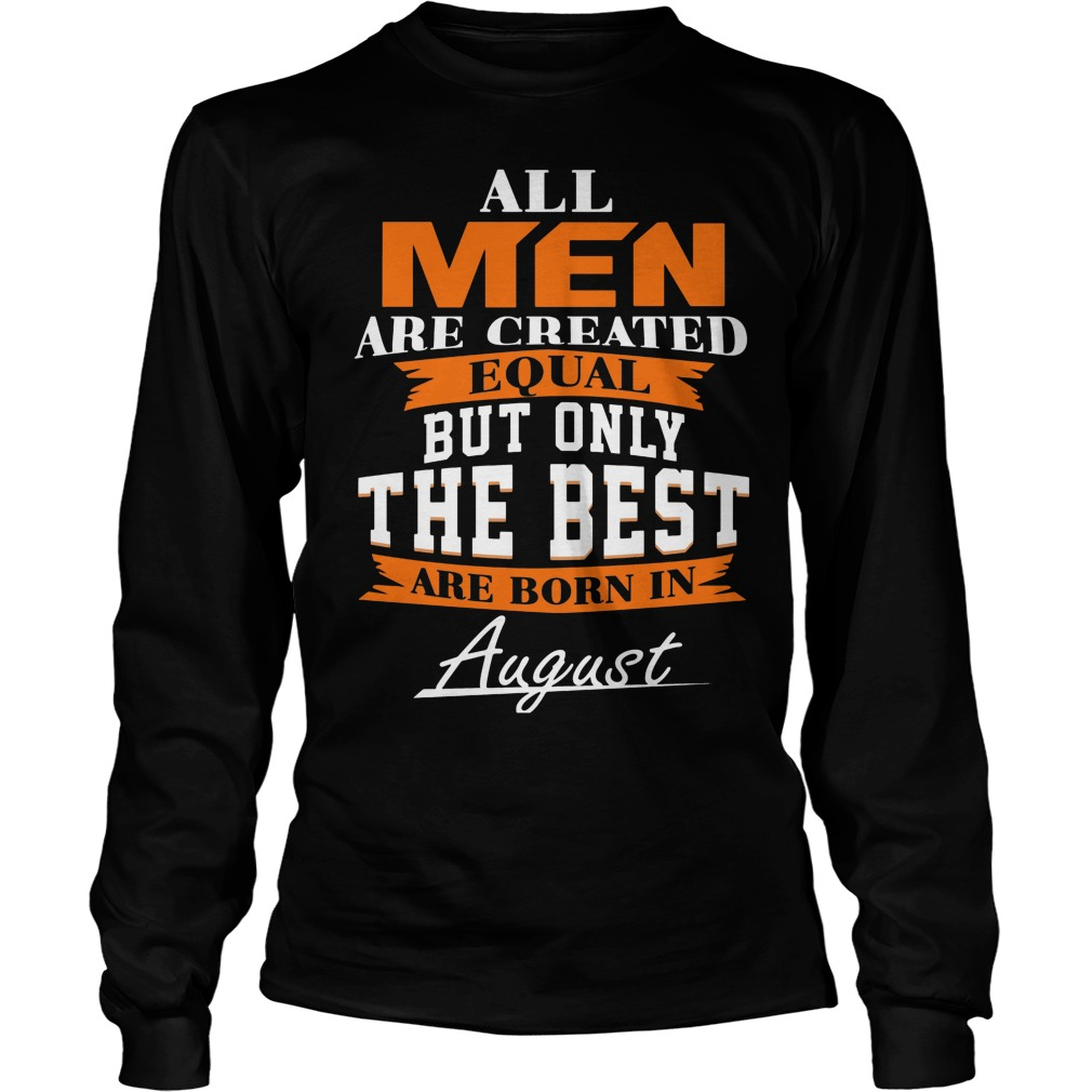 All Men Are Created Equal But Only The Best Are Born In August Longsleeve
