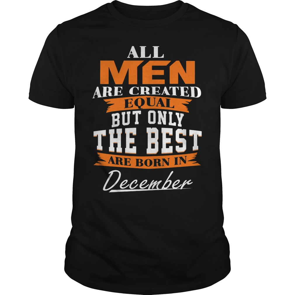 All Men Are Created Equal But Only The Best Are Born In December Shirt