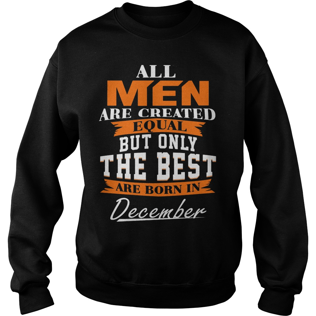 All Men Are Created Equal But Only The Best Are Born In December Sweater