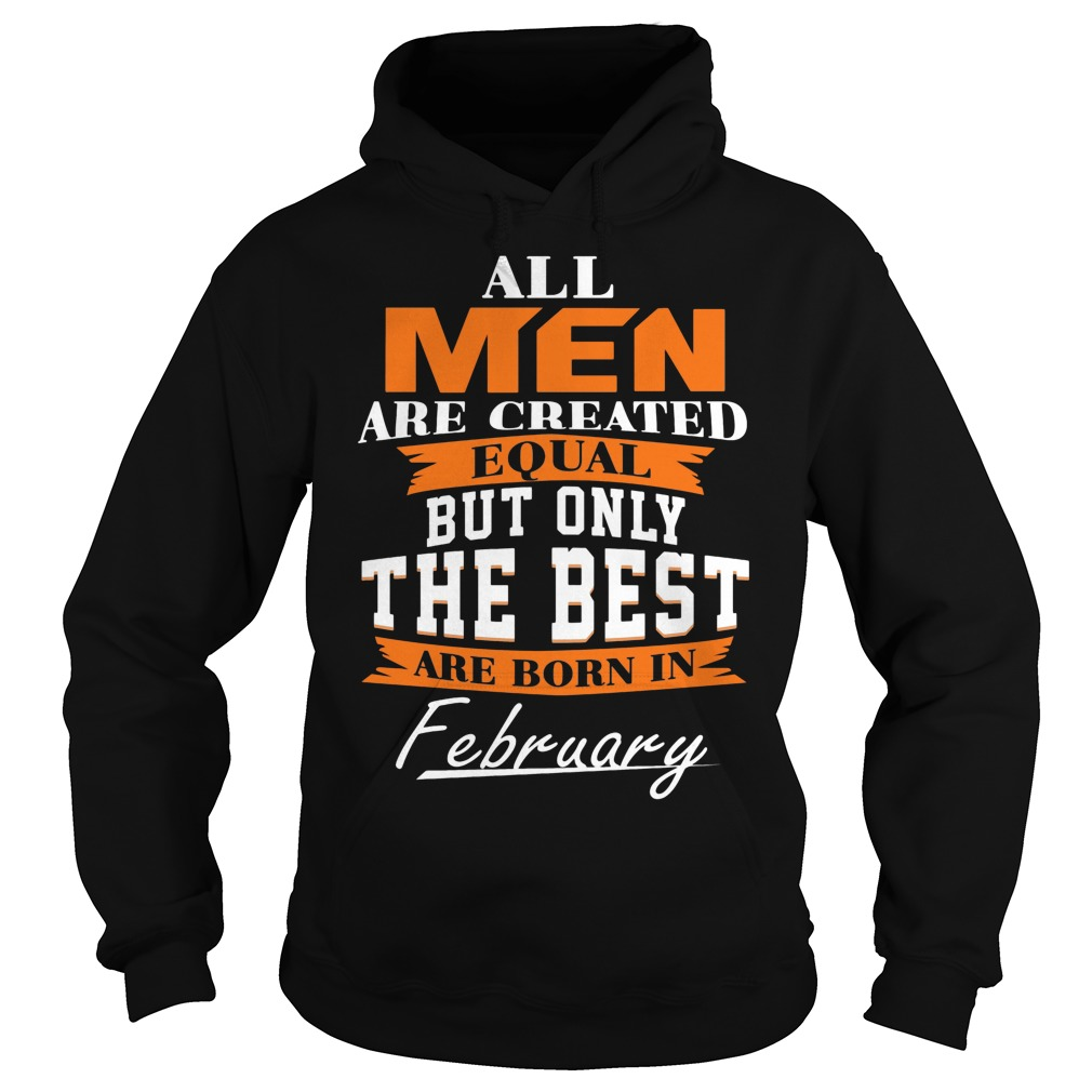 All Men Are Created Equal But Only The Best Are Born In February Hoodie