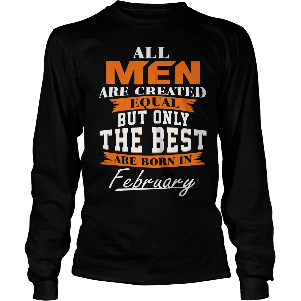 All Men Are Created Equal But Only The Best Are Born In February Longsleeve