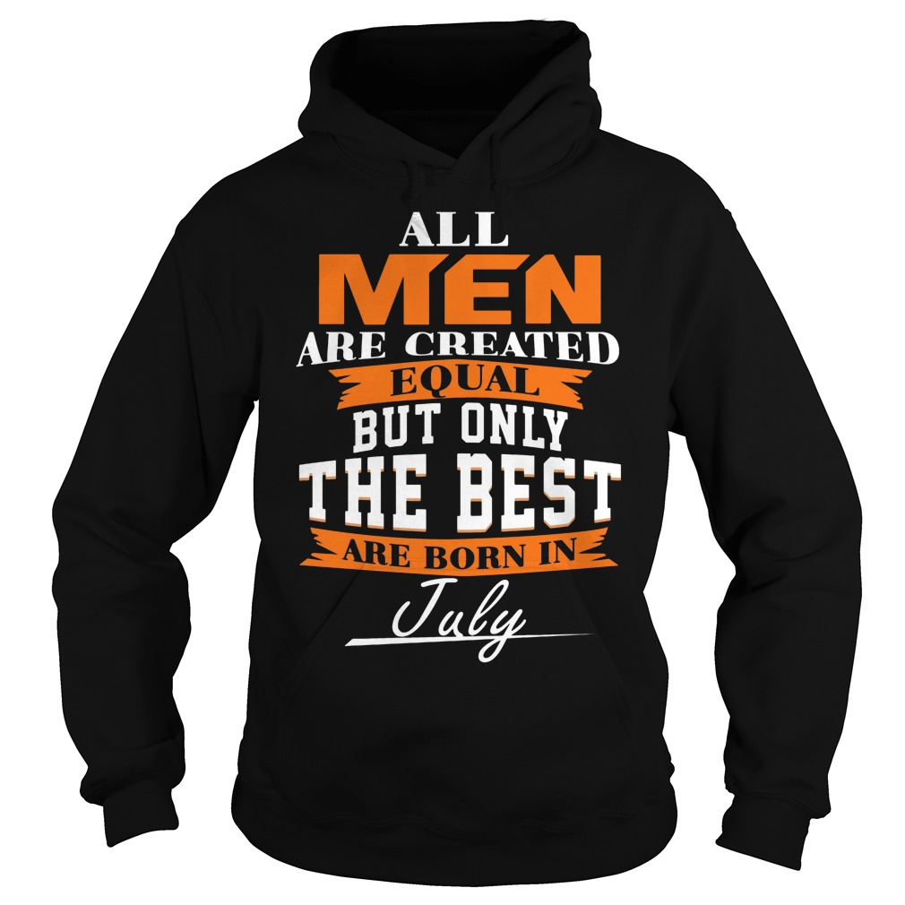 All Men Are Created Equal But Only The Best Are Born In July Hoodie