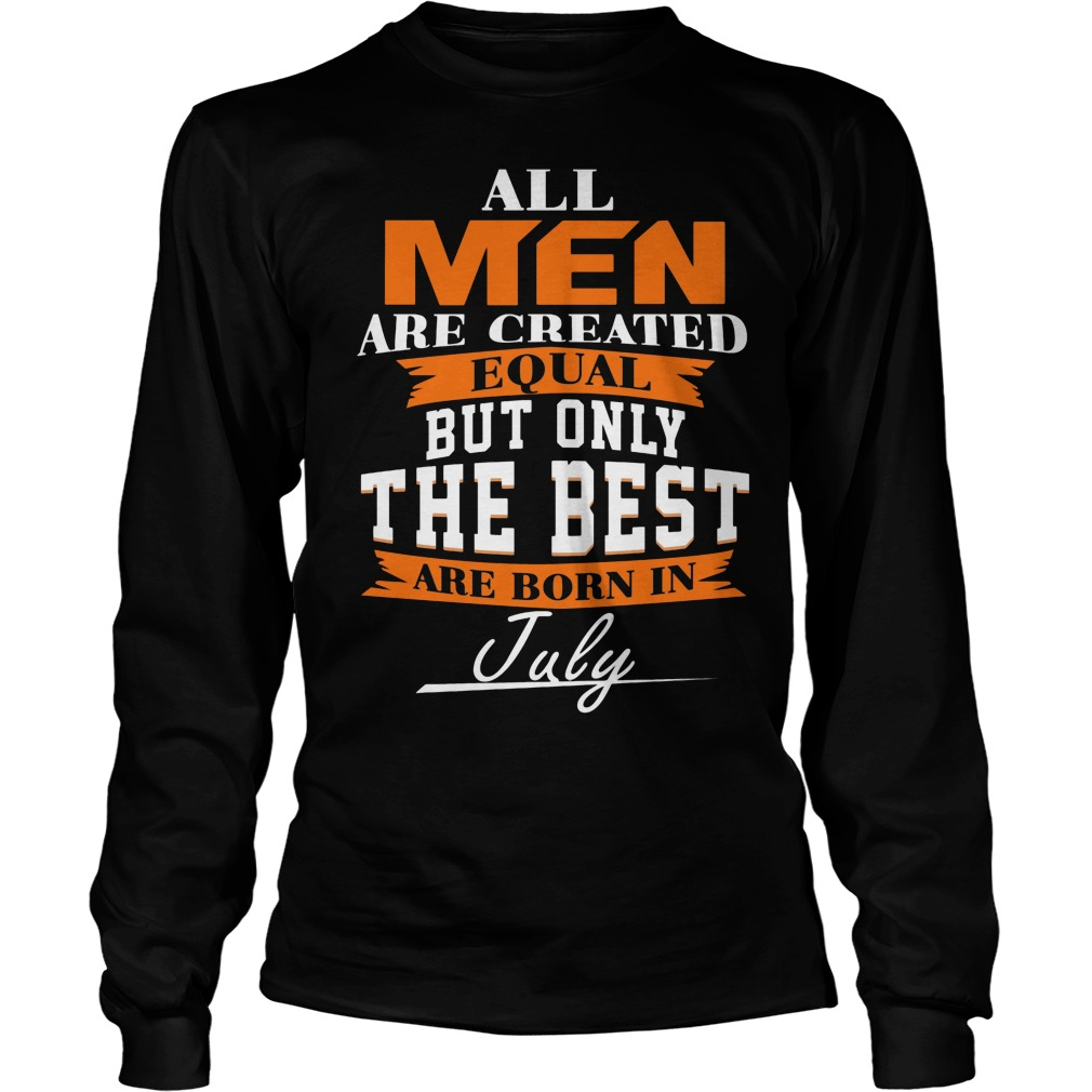 All Men Are Created Equal But Only The Best Are Born In July Longsleeve