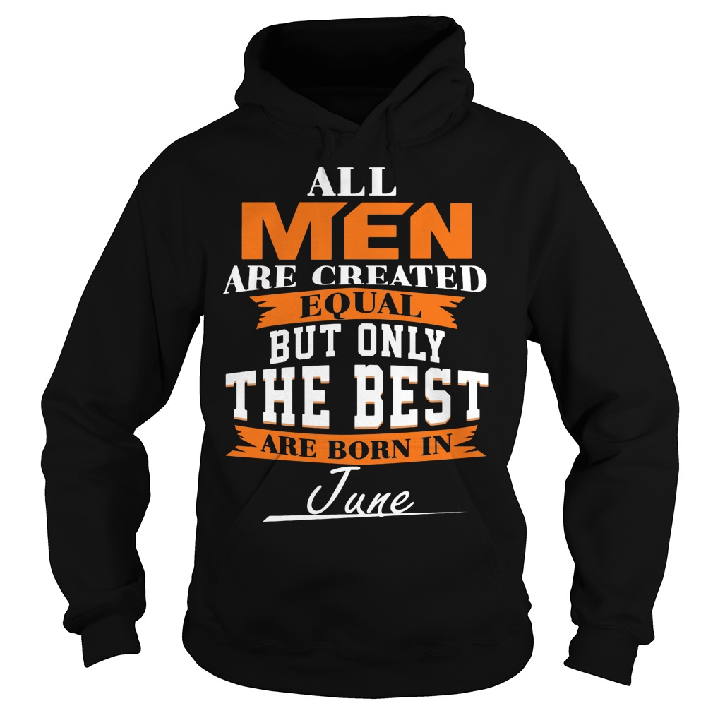 All Men Are Created Equal But Only The Best Are Born In June Hoodie