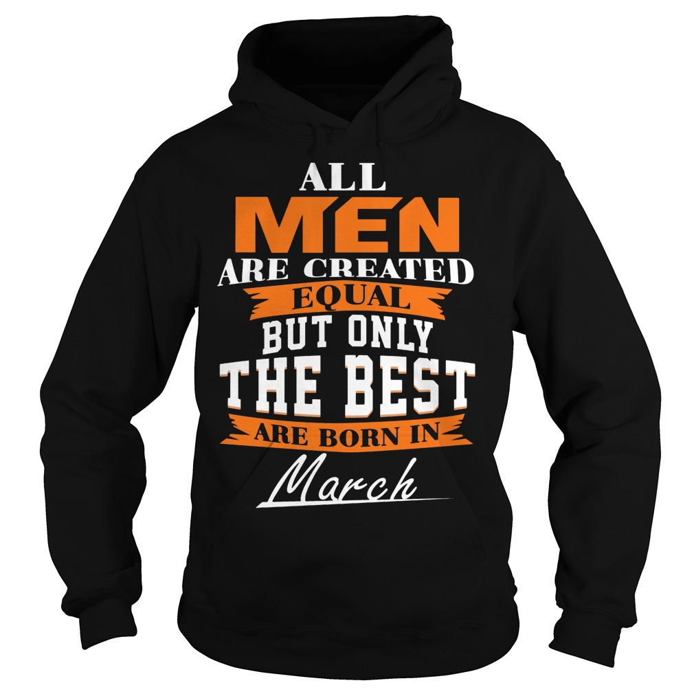 All Men Are Created Equal But Only The Best Are Born In March Hoodie