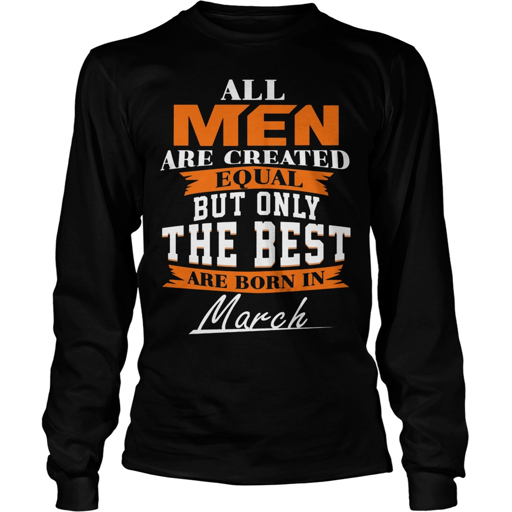All Men Are Created Equal But Only The Best Are Born In March Longsleeve