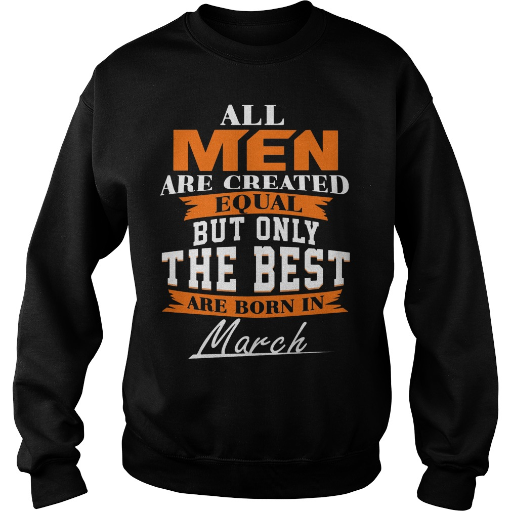All Men Are Created Equal But Only The Best Are Born In March Sweater