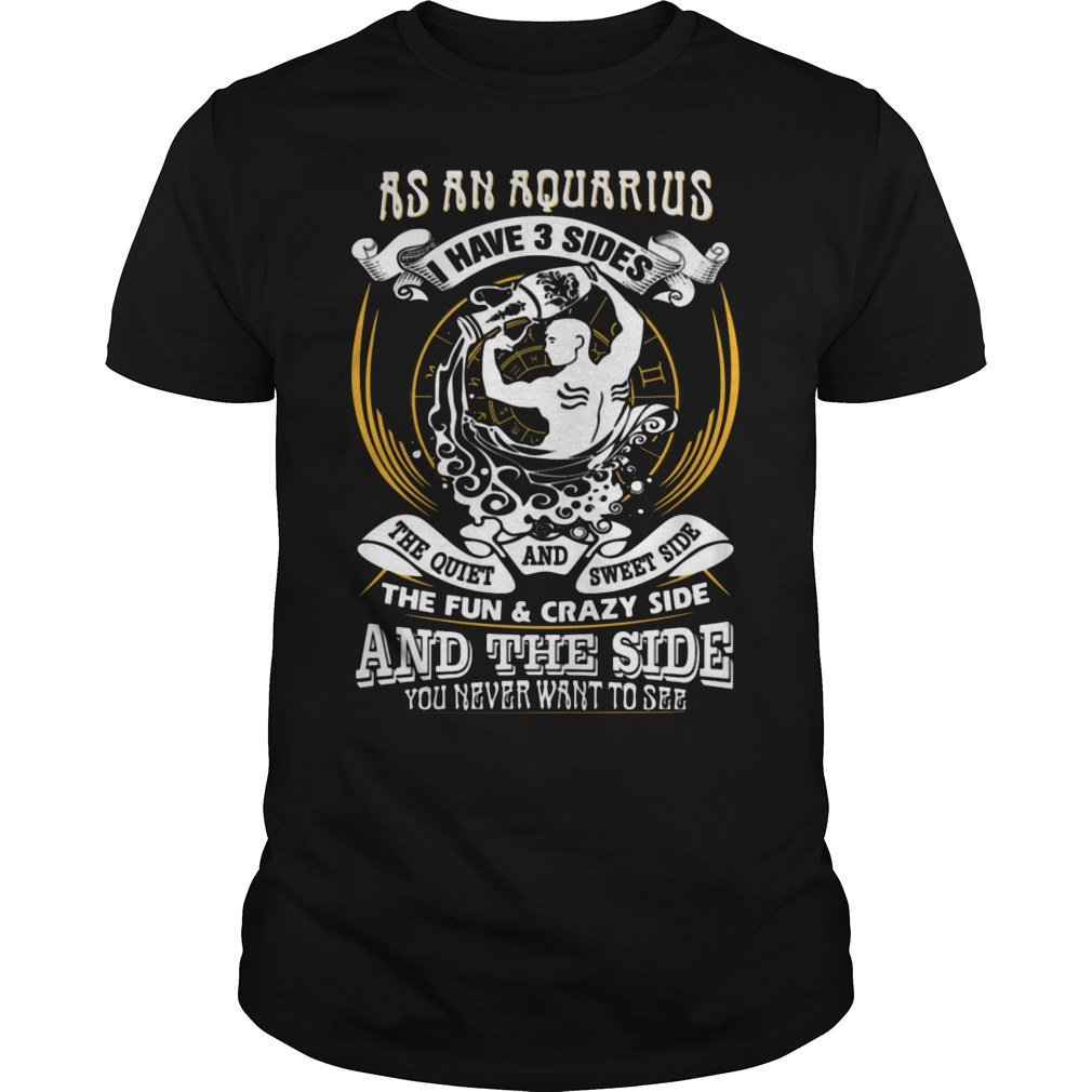 As An Aquarius I Have 3 Sides The Quite And The Sweet Side The Fun And Crazy Side And The Side You Never Want To See Shirt
