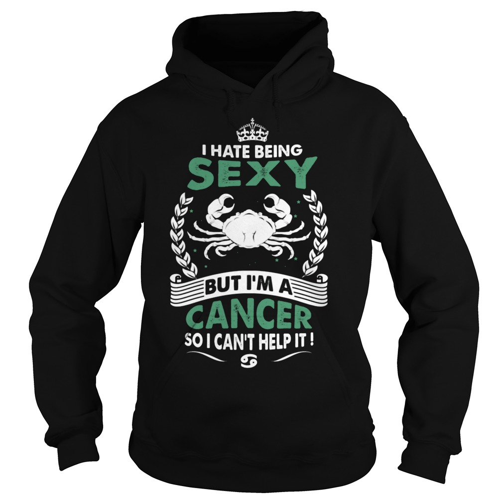 I Hate Being Sexy But I'm A Cancer So I Can't Help It Hoodie