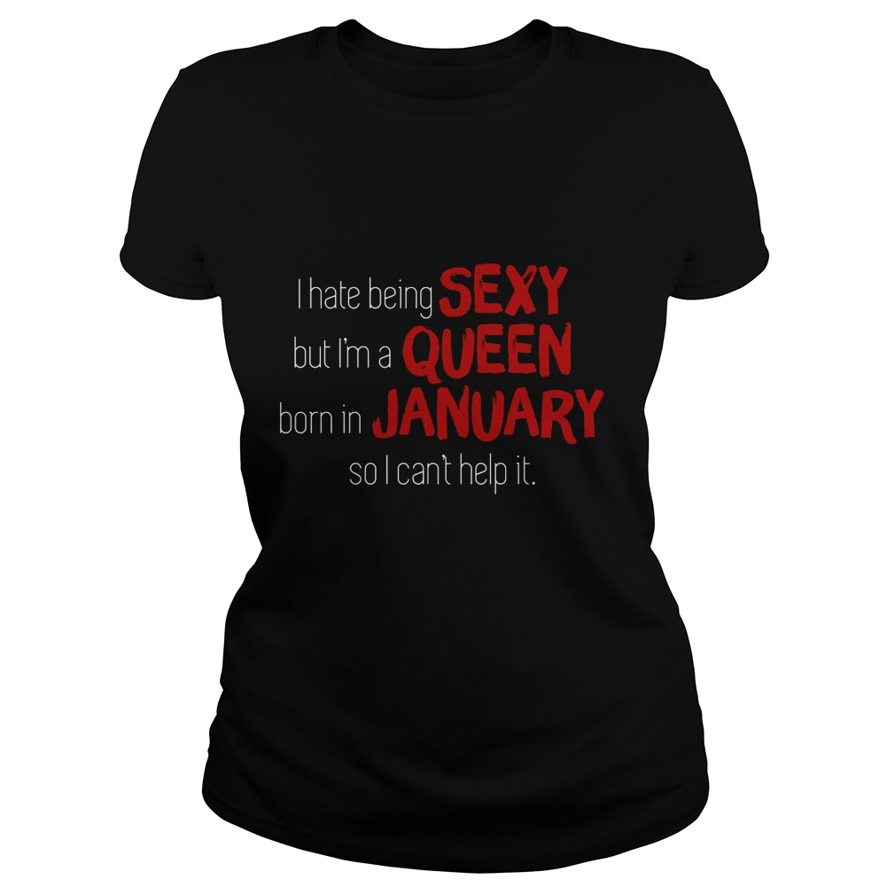 I Hate Being Sexy But I'm A Queen Born In January So I Can't Help It Ladies