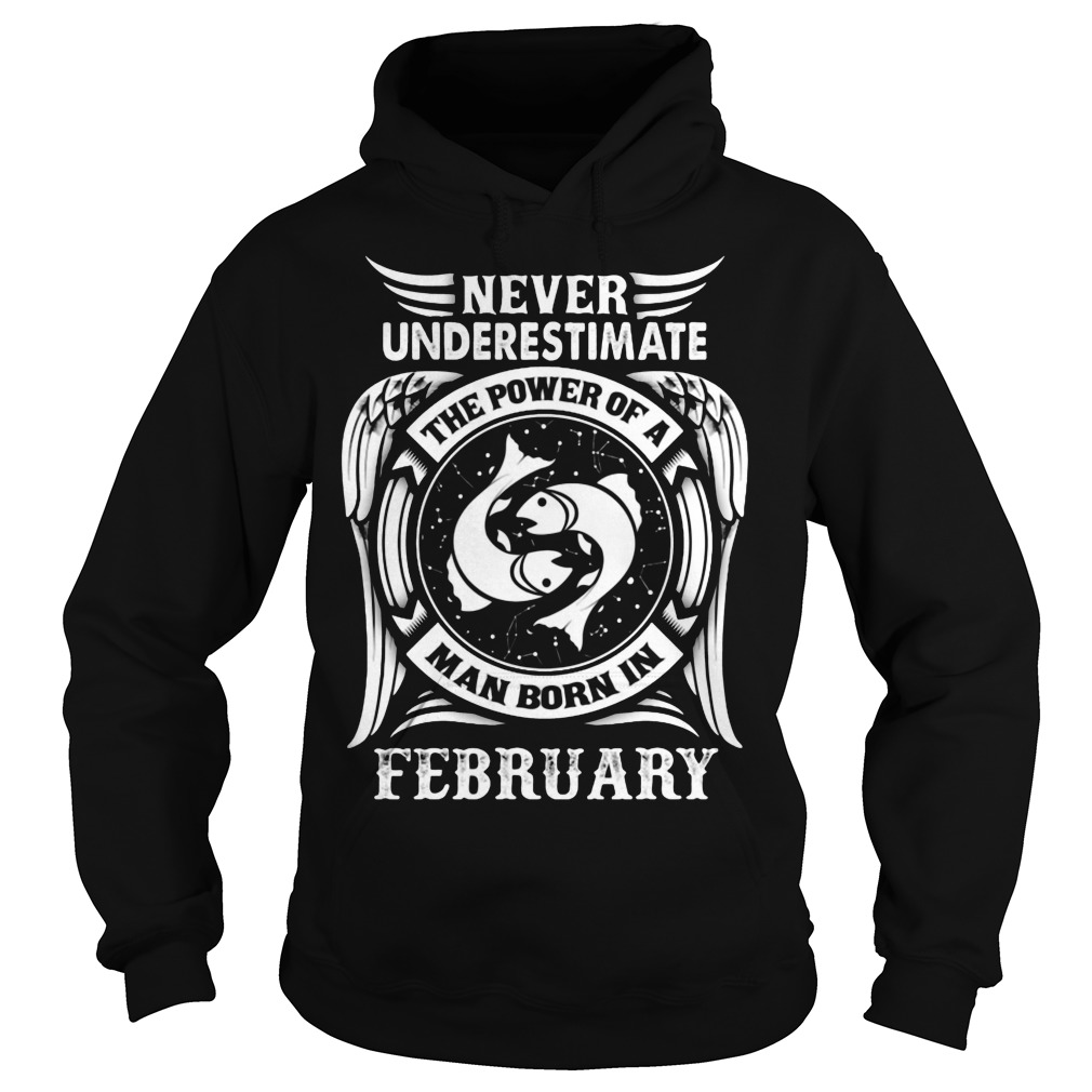Never Underestimate The Power Of A Man Born In February Hoodie