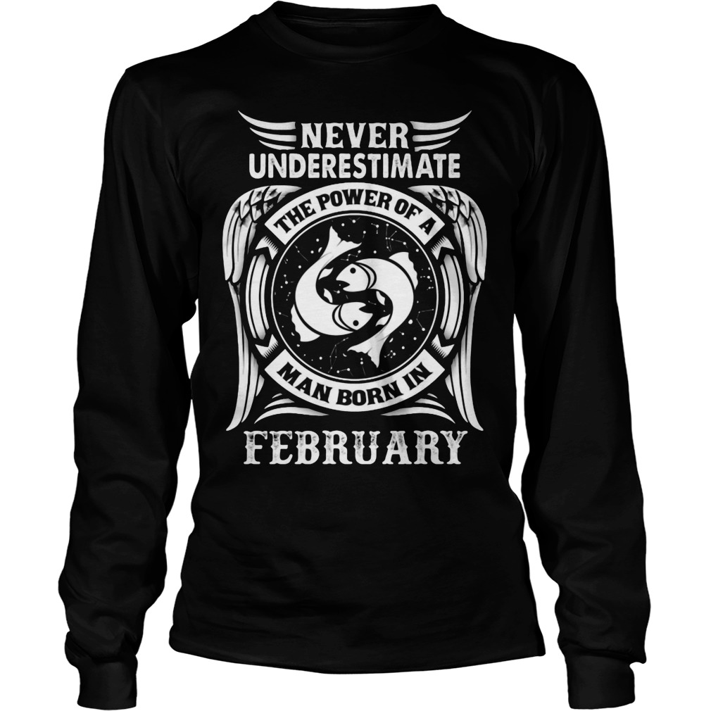Never Underestimate The Power Of A Man Born In February Longsleeve