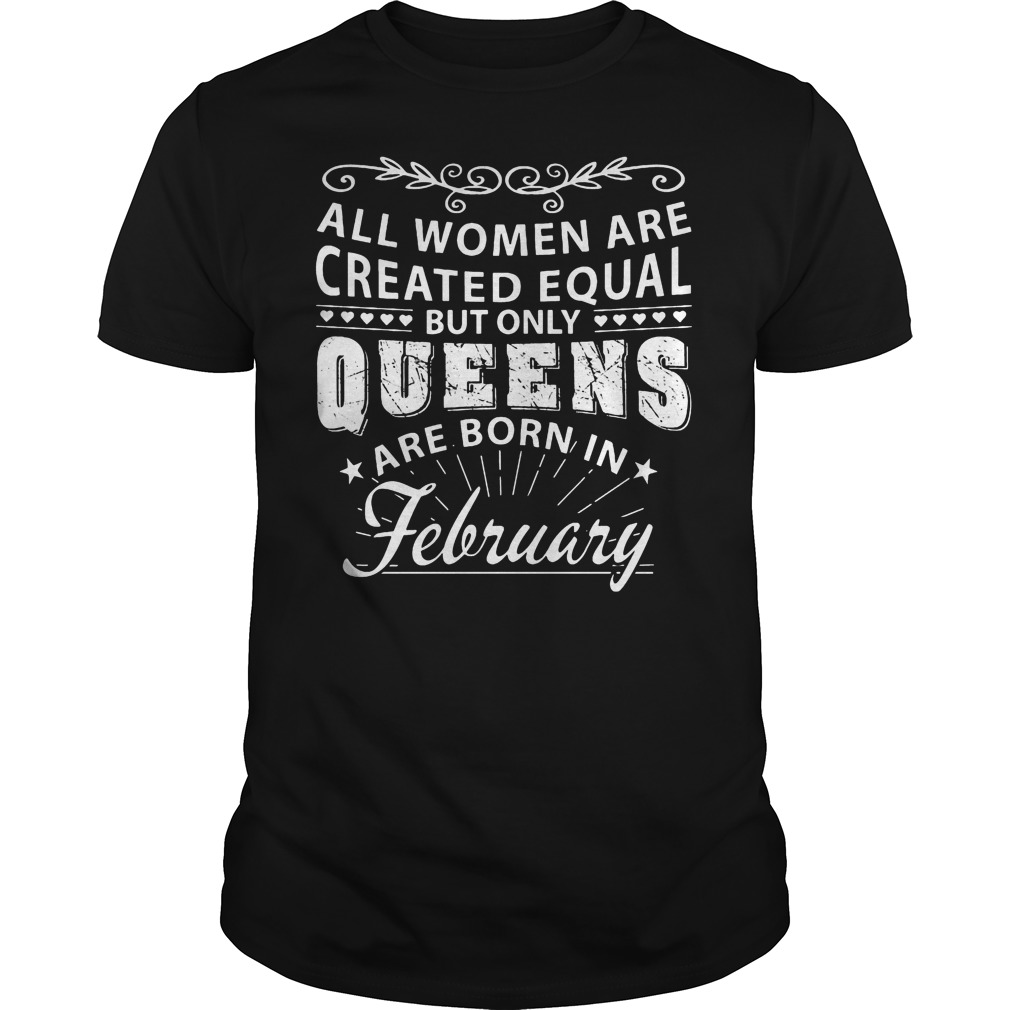 All Women Are Created Equal But Only The Best Are Born In February Shirt