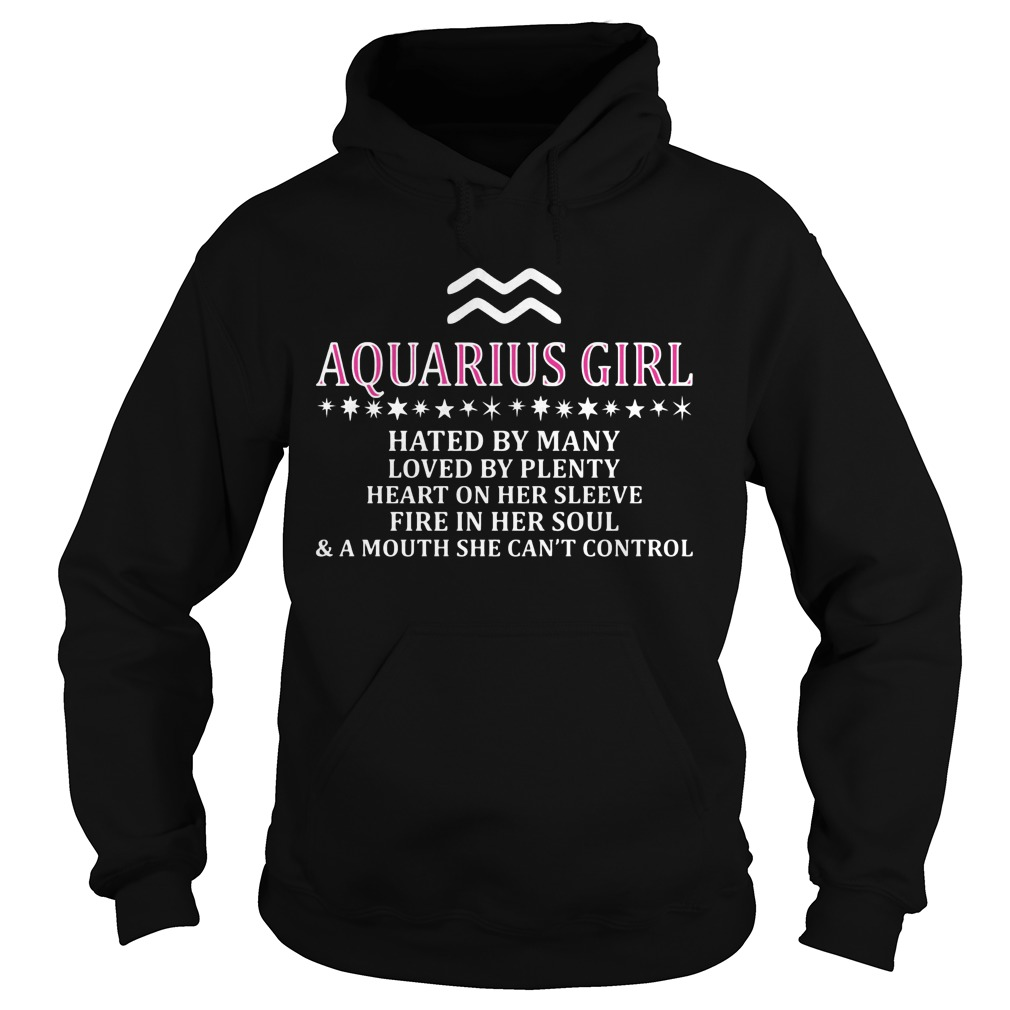 Aquarius Girl Hated By Many Loved By Plenty Heart On Her Sleeve Fire In Her Soul And A Mouth She Can't Control Hoodie