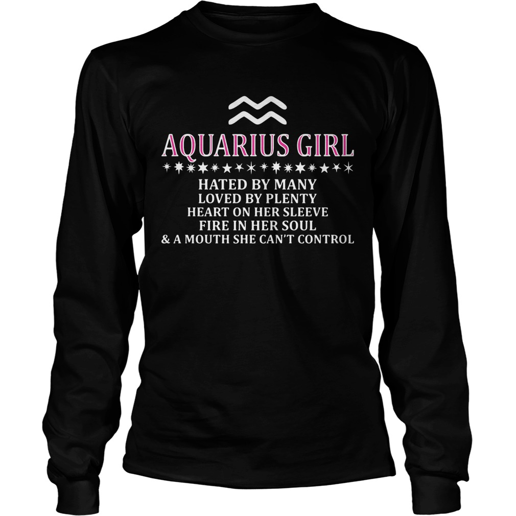 Aquarius Girl Hated By Many Loved By Plenty Heart On Her Sleeve Fire In Her Soul And A Mouth She Can't Control Longsleeve