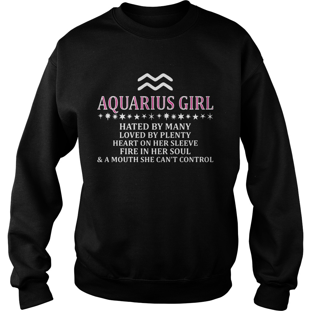 Aquarius Girl Hated By Many Loved By Plenty Heart On Her Sleeve Fire In Her Soul And A Mouth She Can't Control Sweater