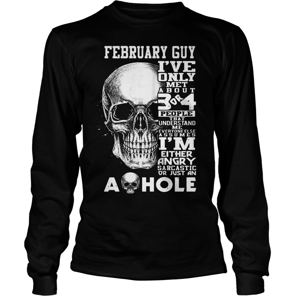February Guy I've Only Met About 3 Or 4 People That Understand Me Everyone Else Assumes I'm Either Angry Sarcastic Or Just An A Hole Longsleeve