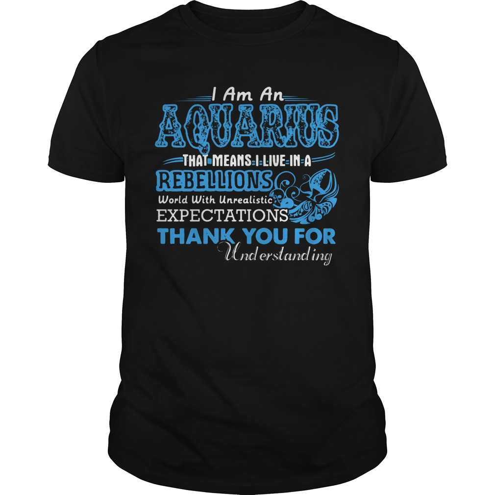 I Am An Aquarius That Means I Live In A Rebellions World With Unrealistic Expectations Shirt