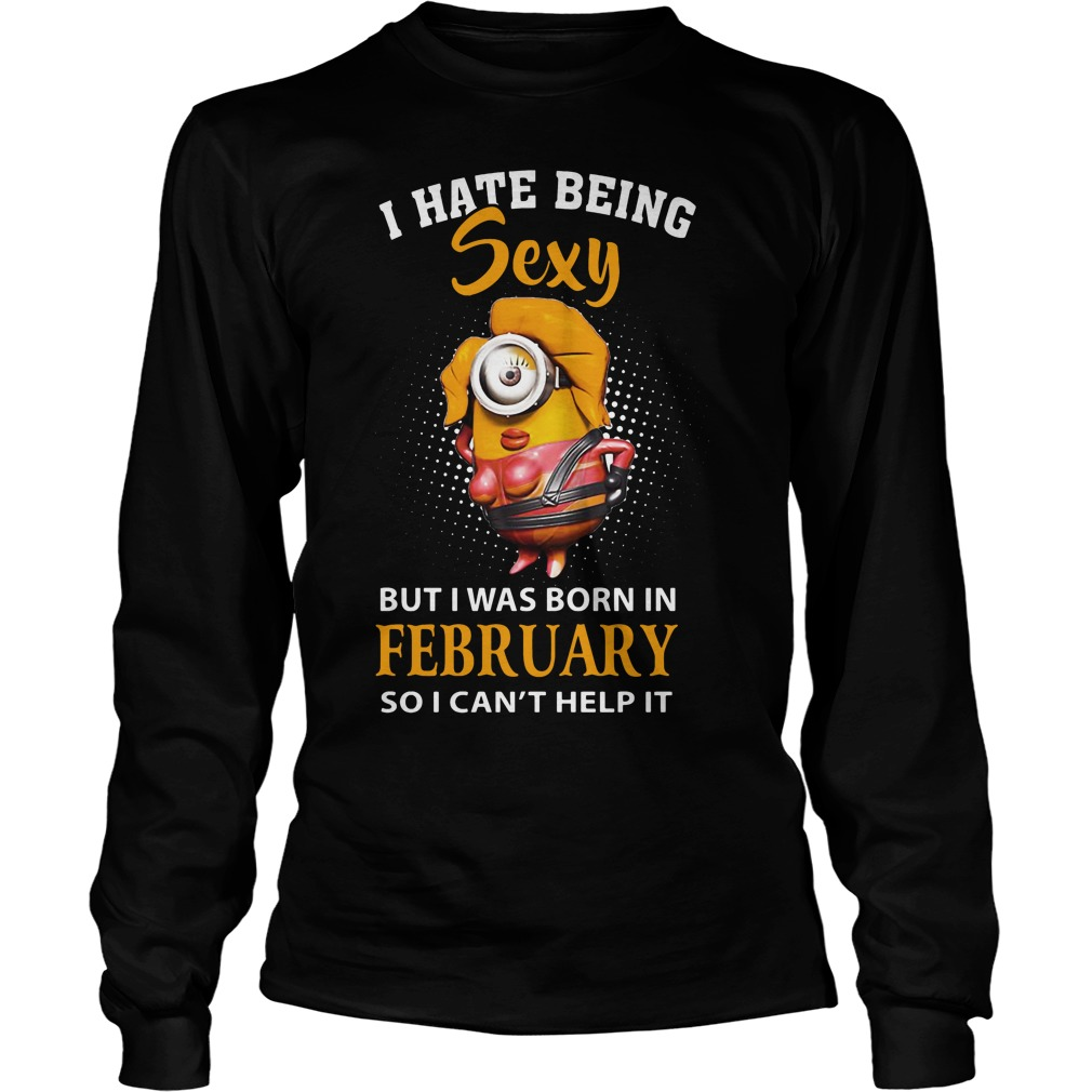 I Hate Being Sexy But I'm A Queen Born In February So I Can't Help It Longsleeve