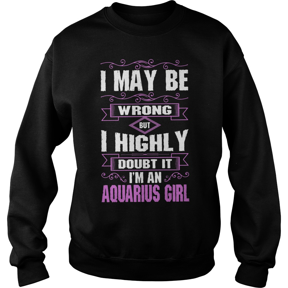 I May Be Wrong But I Highly Doubt It I'm An Aquarius Girl Sweater