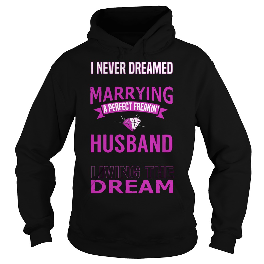 I Never Dreamed Marry A Perfect Freakin Husband But Here I Am Living The Dream Hoodie