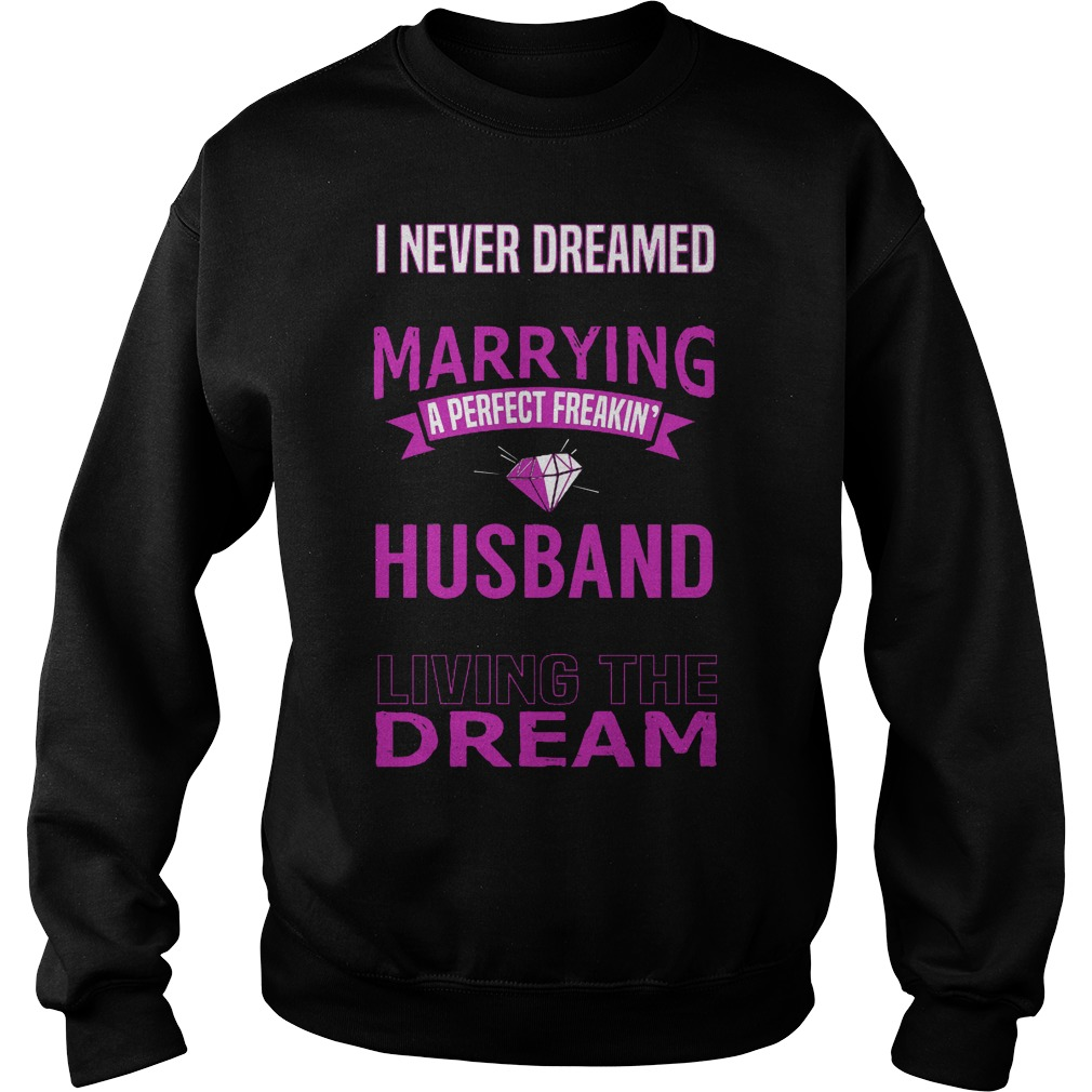 I Never Dreamed Marry A Perfect Freakin Husband But Here I Am Living The Dream Sweater