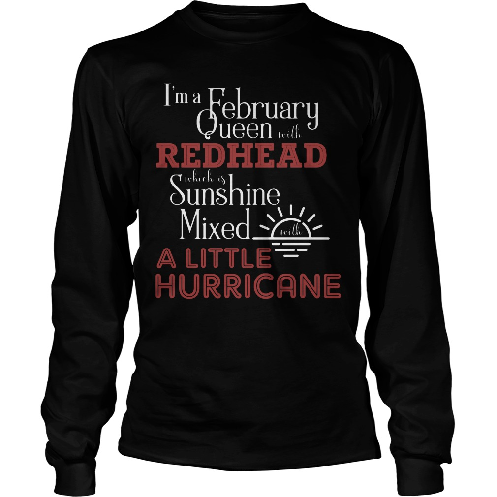 I'm A February Queen With Redhead Which Is Sunshine Mixed With A Little Hurricane Longsleeve