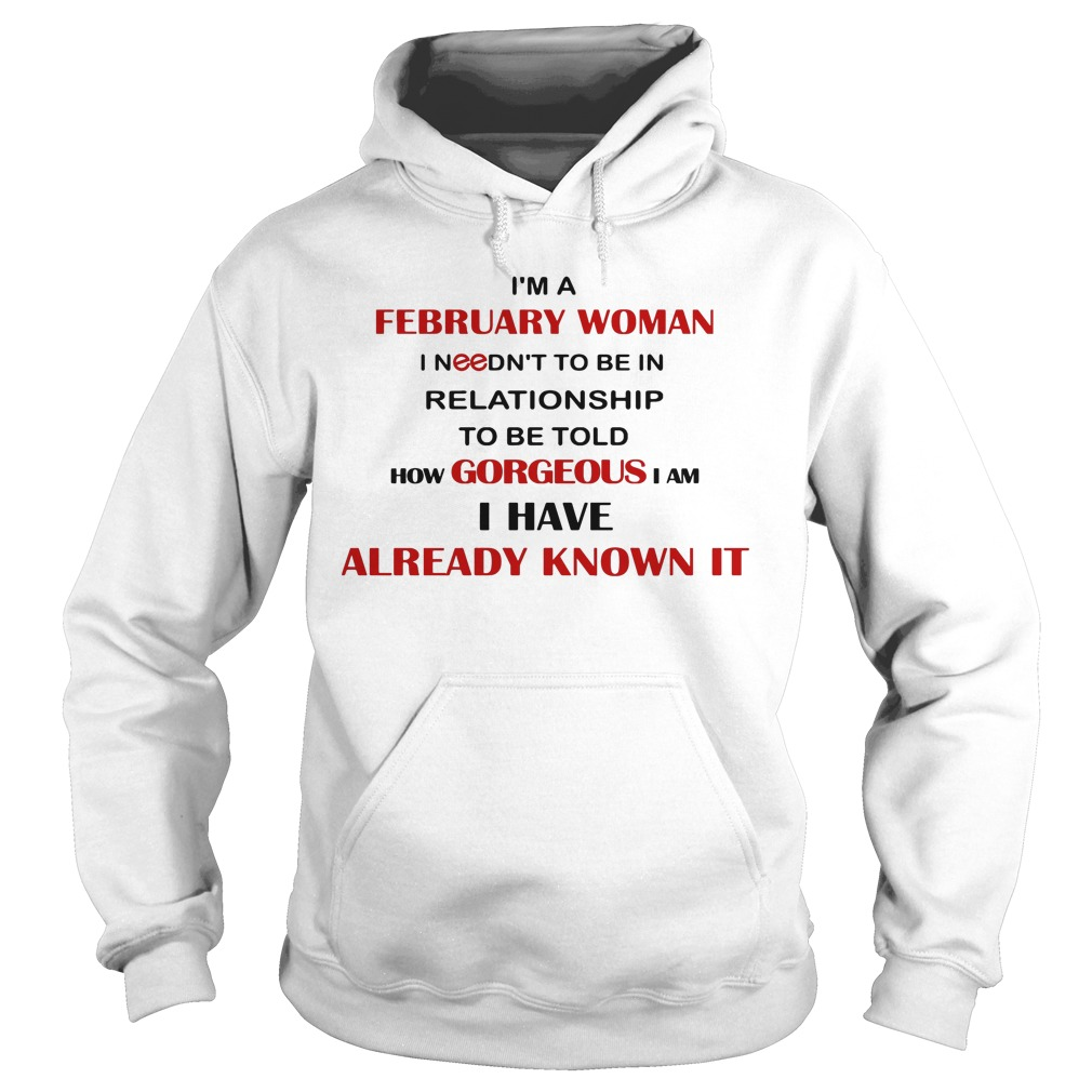 I'm A February Woman I Needn't To Be In Relationship To Be Told How Gorgeous I Am I Have Already Know It Hoodie