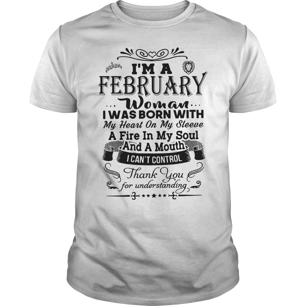 I'm A February Woman I Was Born With My Heart On My Sleeve A Fire In My Soul And A Mouth I Can't Control Thank You For Understand Shirt