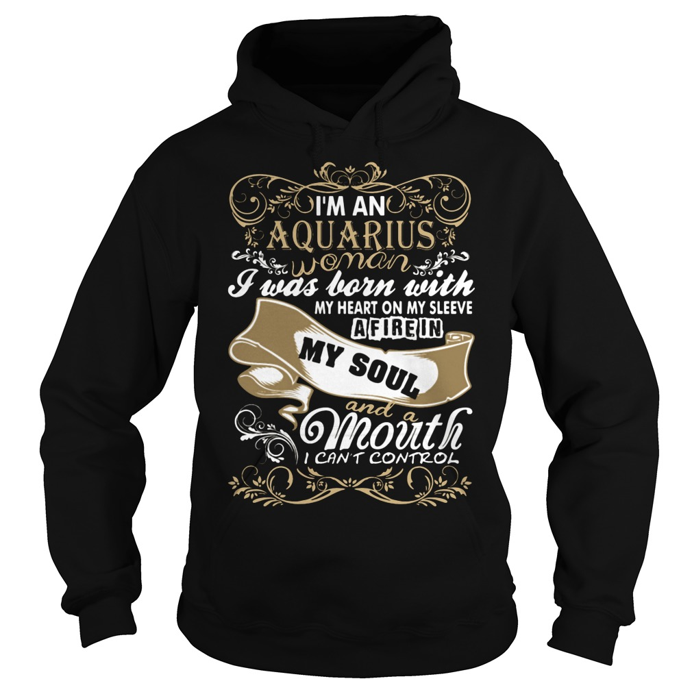 I'm An Aquarius Woman I Was Born With My Heart On My Sleeve A Fire In My Soul And A Mouth I Can't Control Girl Hoodie