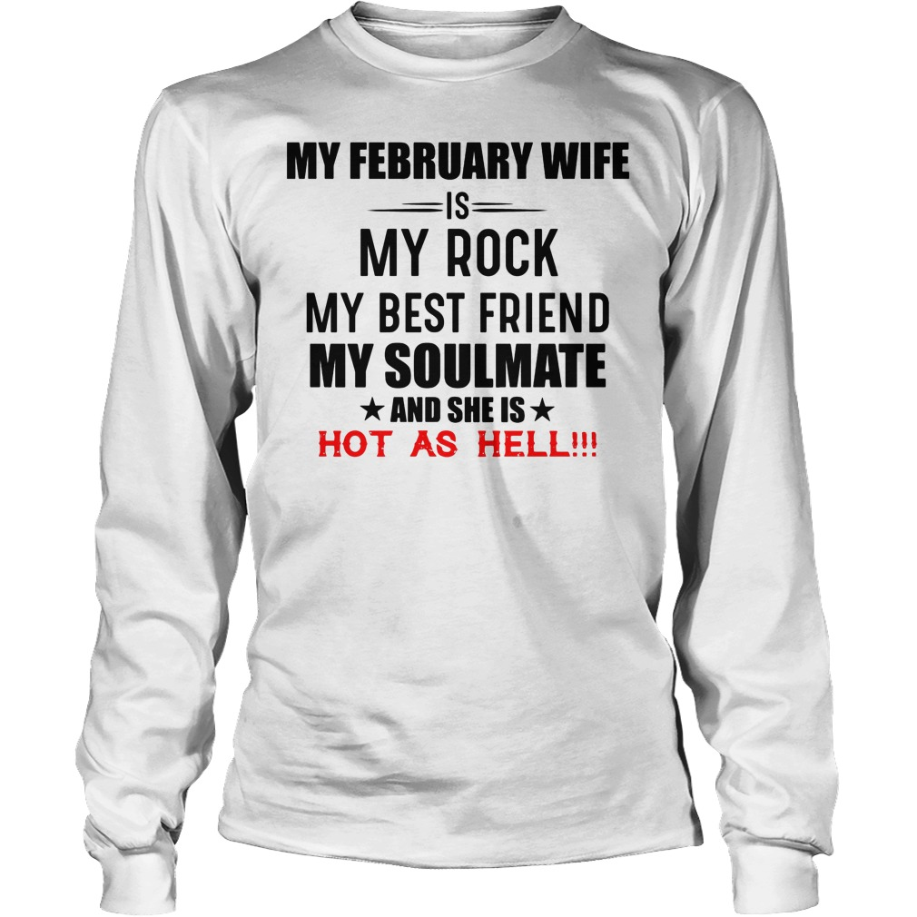 My February Wife Is My Rock My Best Friend My Soulmate And She Is Hot As Hell Longsleeve