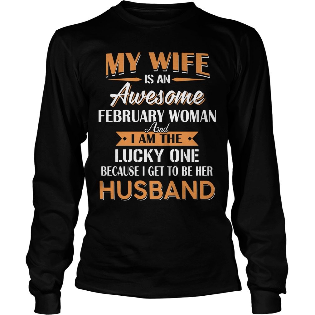 My Wife Is An Awesome February Woman And I Am The Lucky One Because I Get To Be Her Husband Longsleeve