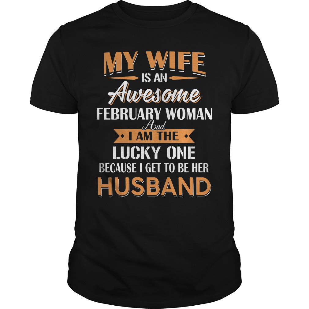 My Wife Is An Awesome February Woman And I Am The Lucky One Because I Get To Be Her Husband Shirt