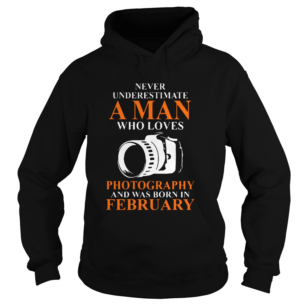 Never Underestimate A Man Who Loves Photograpthy And Was Born In February Hoodie