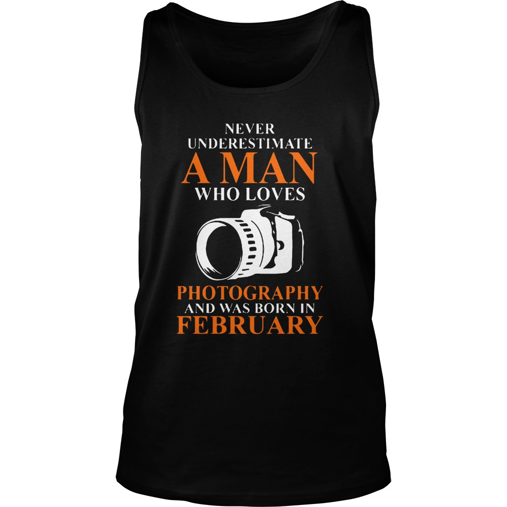 Never Underestimate A Man Who Loves Photograpthy And Was Born In February Tanktop