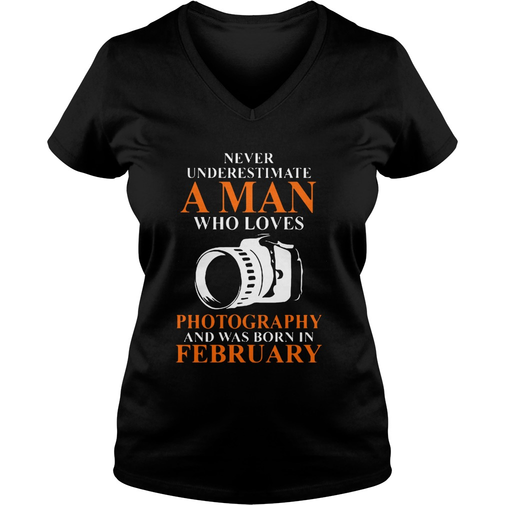 Never Underestimate A Man Who Loves Photograpthy And Was Born In February V Neck