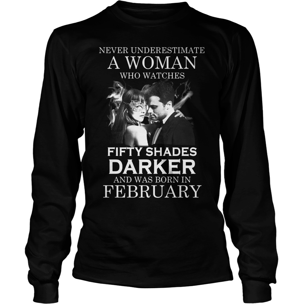 Never Underestimate A Woman Who Watches Fifty Shades Darker And Was Born In February Longsleeve