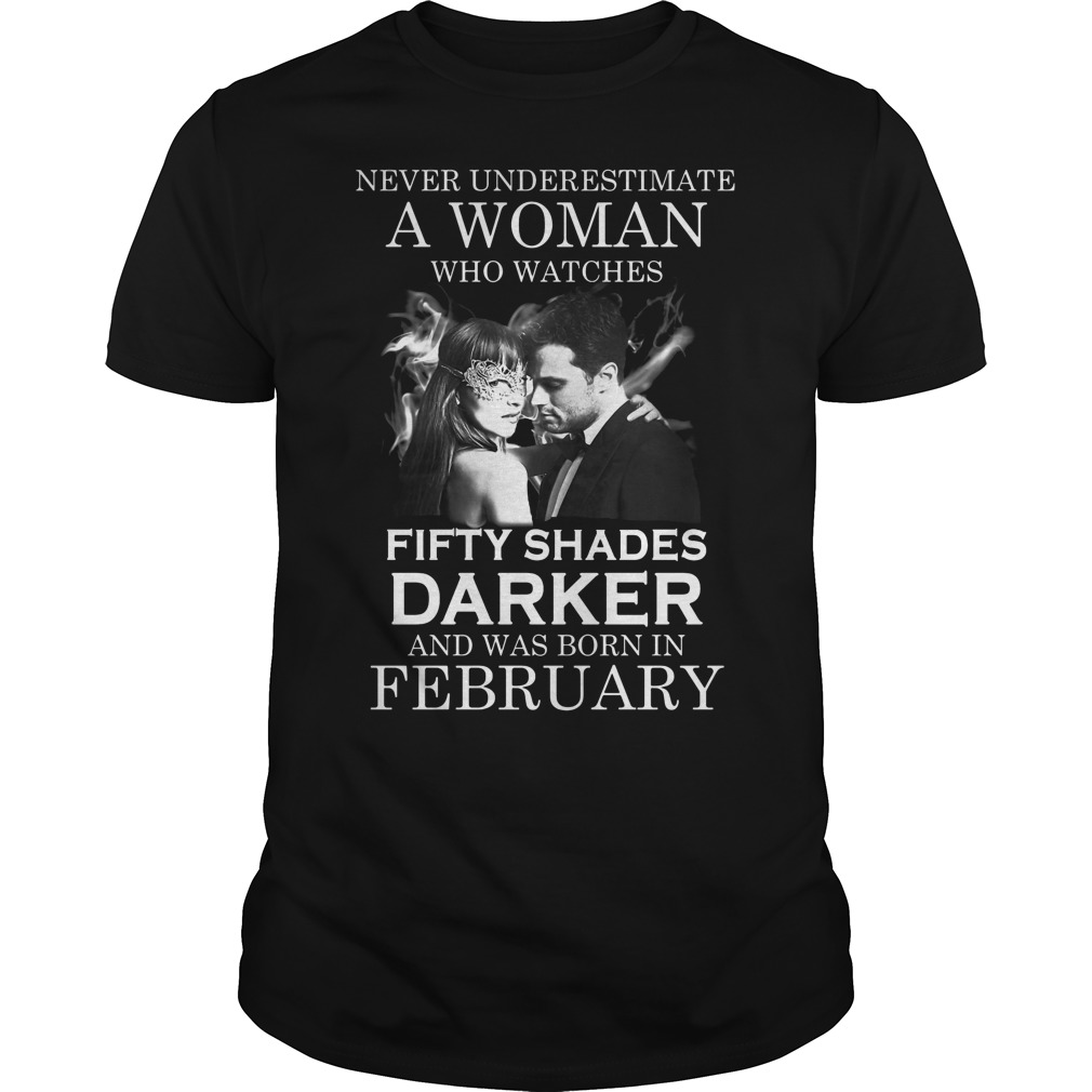 Never Underestimate A Woman Who Watches Fifty Shades Darker And Was Born In February Shirt