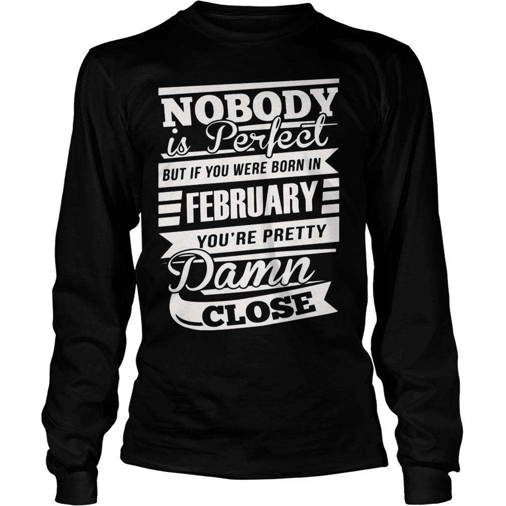 Nobody Is Perfect But If You Were Born In February You're Pretty Damn Close Longsleeve