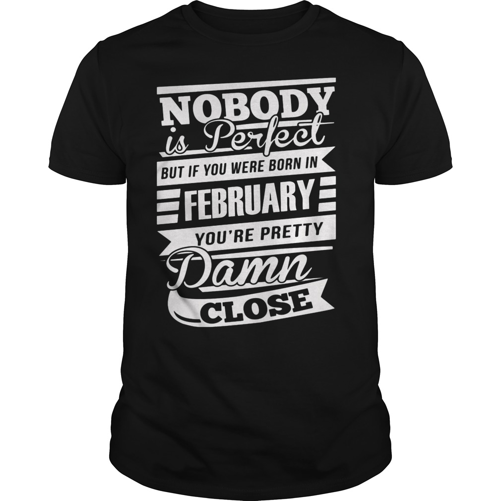 Nobody Is Perfect But If You Were Born In February You're Pretty Damn Close Shirt