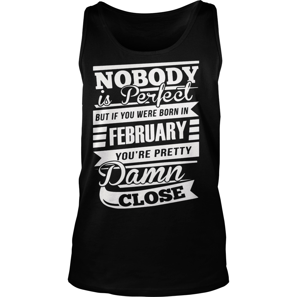 Nobody Is Perfect But If You Were Born In February You're Pretty Damn Close Tanktop