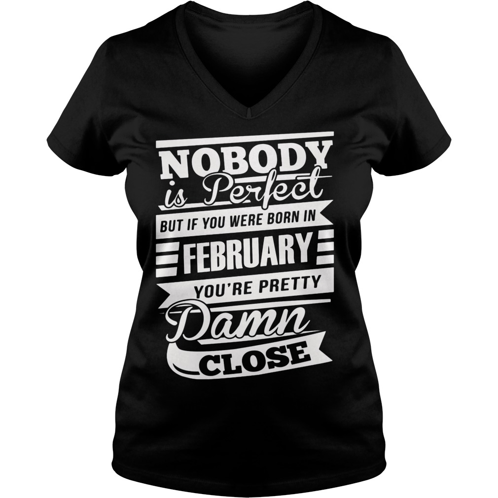 Nobody Is Perfect But If You Were Born In February You're Pretty Damn Close V Neck