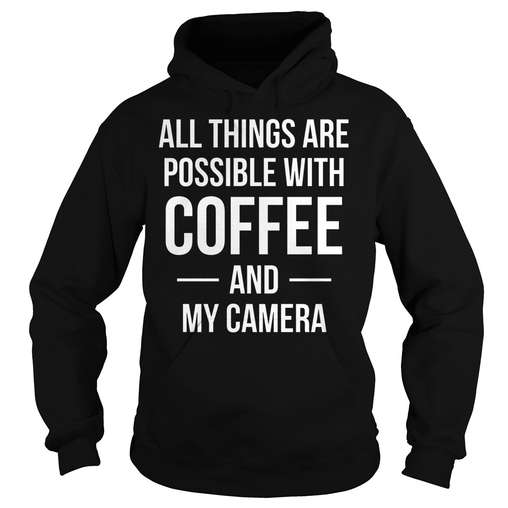 All Things Are Possible With Coffee And My Camera Hoodie