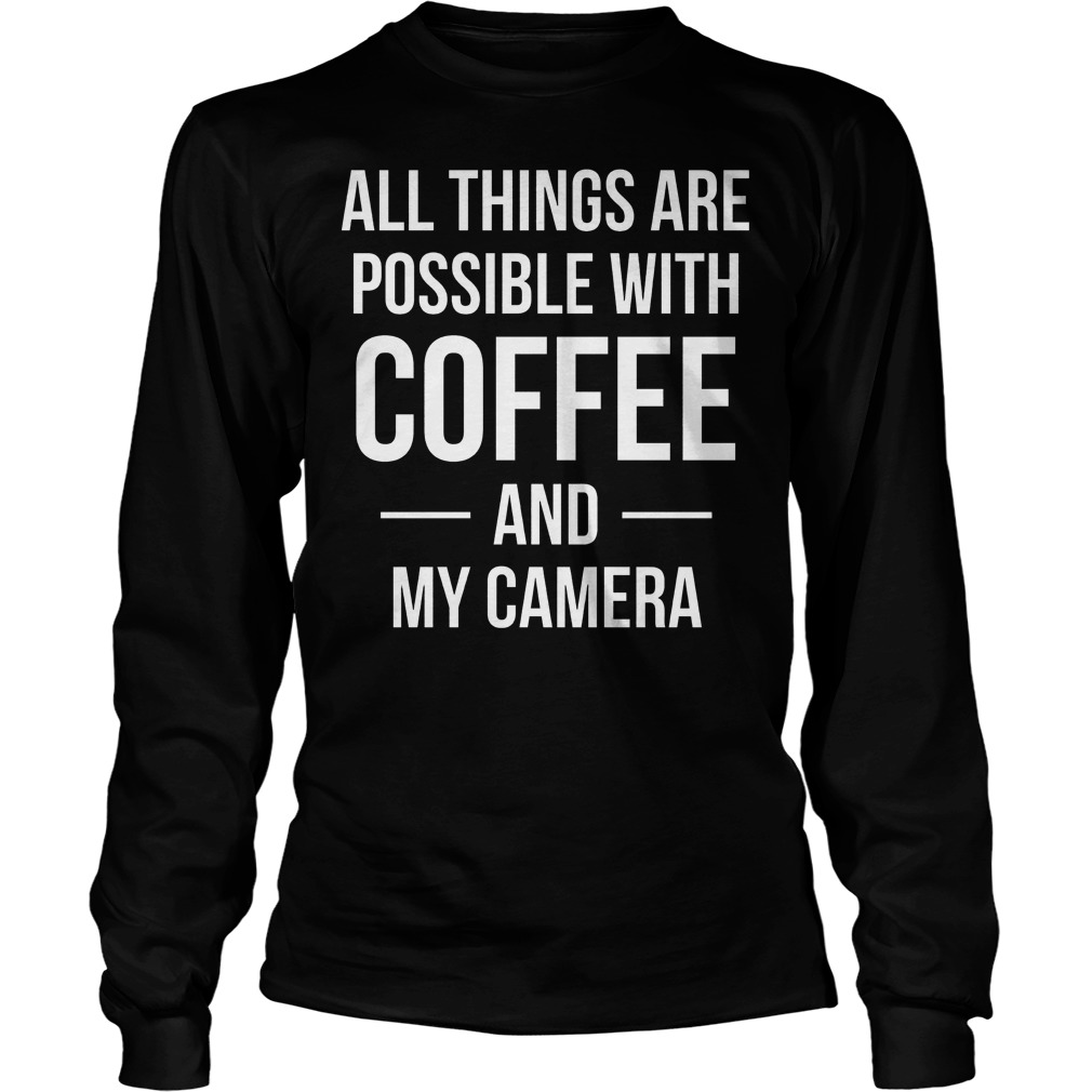 All Things Are Possible With Coffee And My Camera Longsleeve