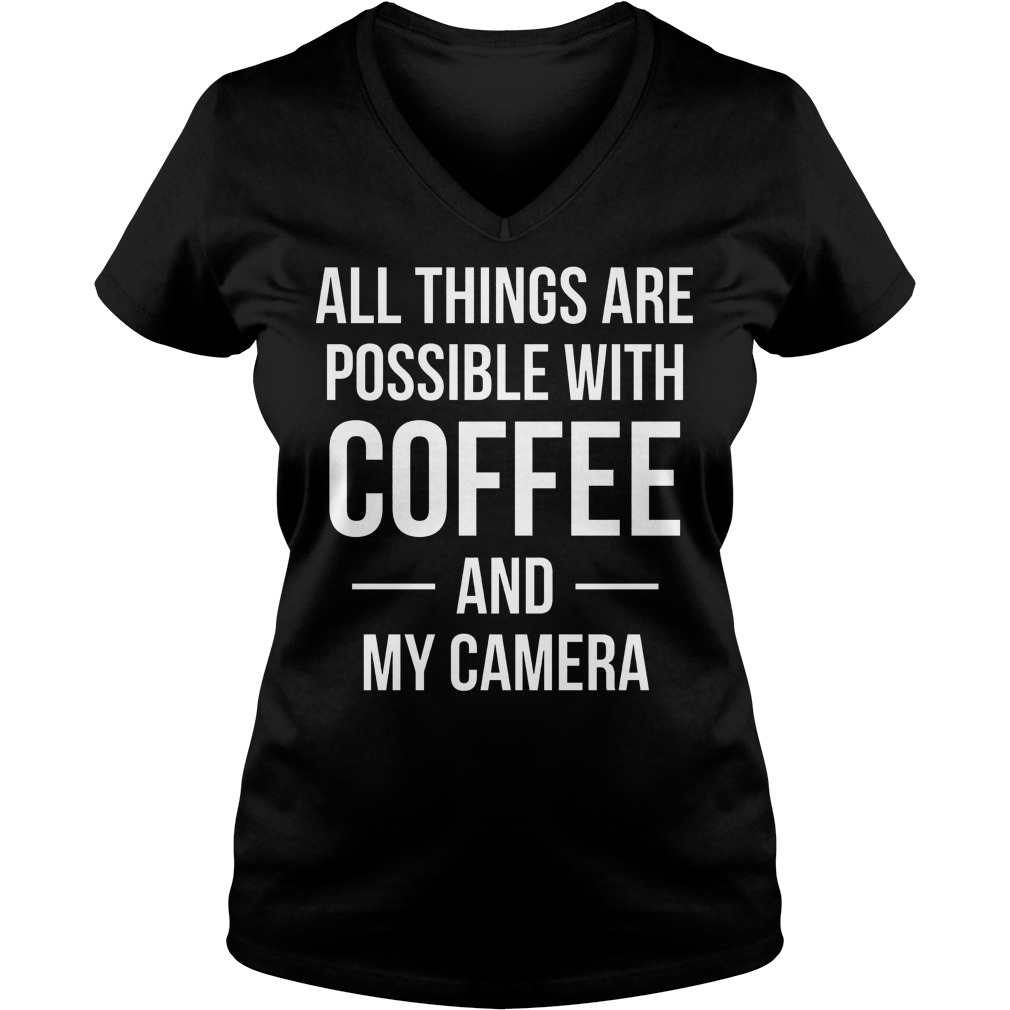 All Things Are Possible With Coffee And My Camera V Neck