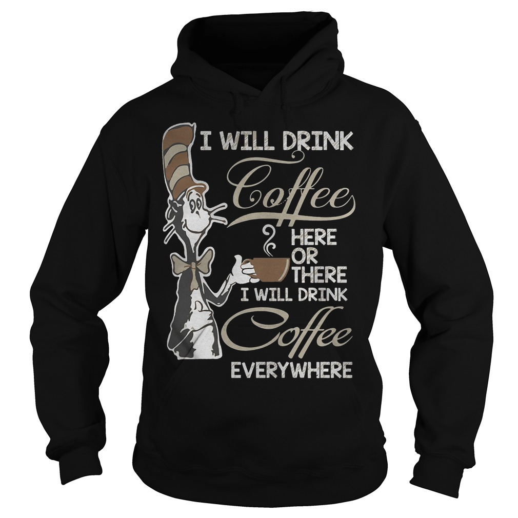 Dr Seuss I Will Drink Coffee Here Or There Hoodie
