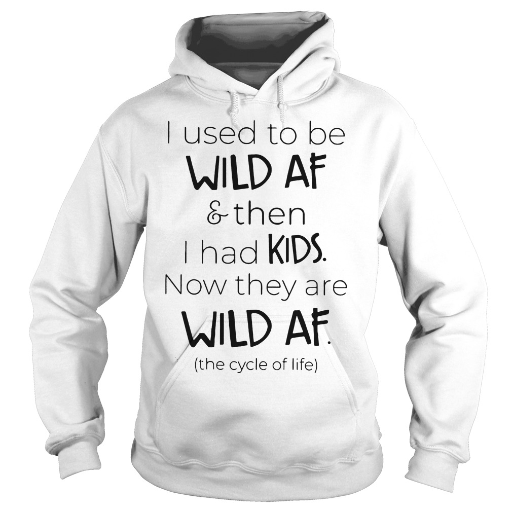 I Used To Be Wild Af And Then I Had Kids Now They Are Wild Af Hoodie