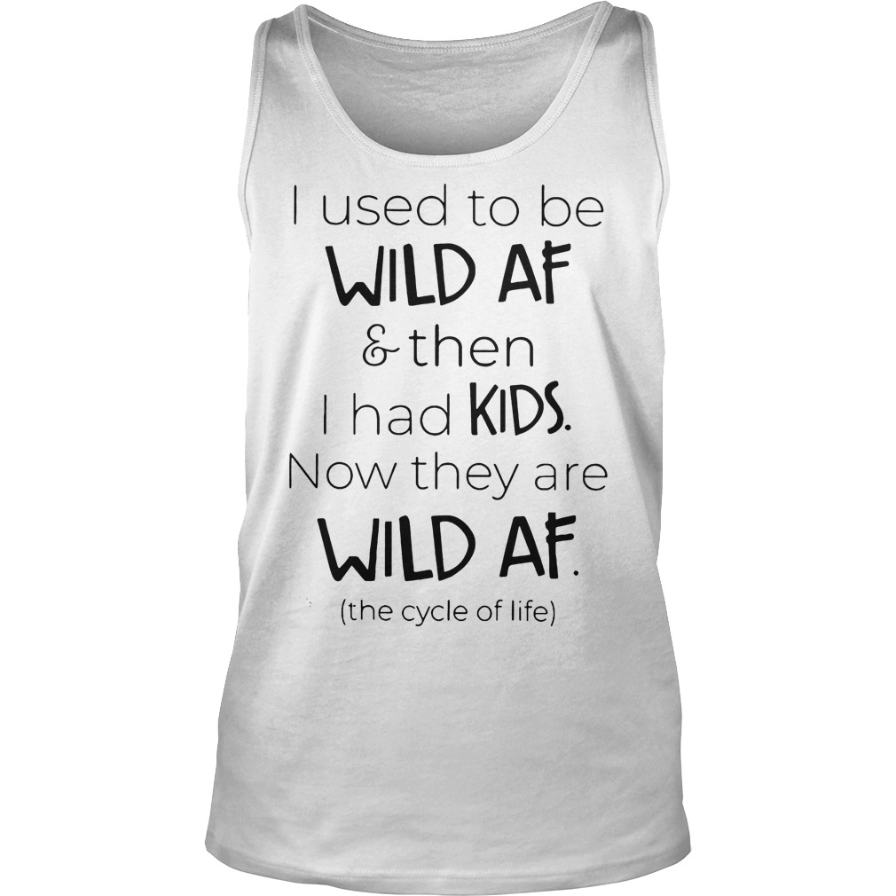 I Used To Be Wild Af And Then I Had Kids Now They Are Wild Af Tanktop