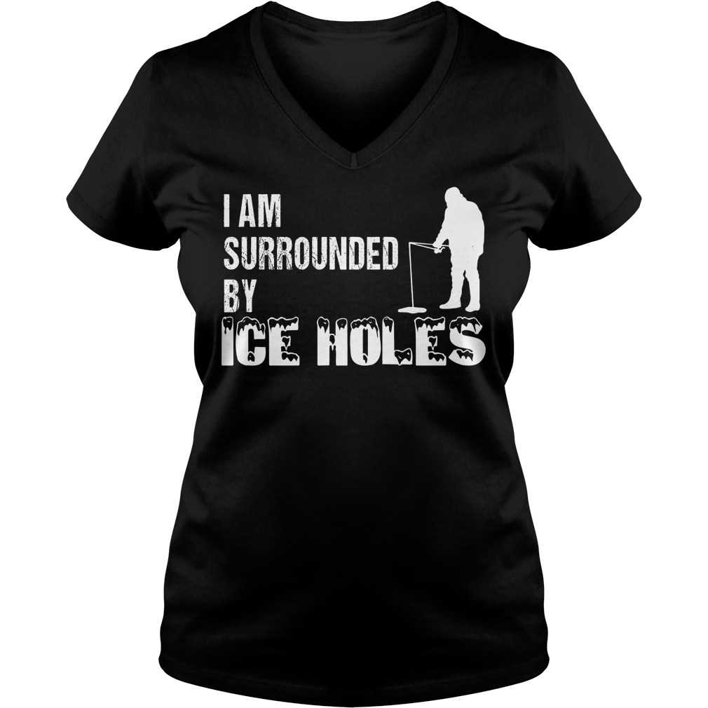 Ice Fishing I Am Surrounded By Ice Holes V Neck
