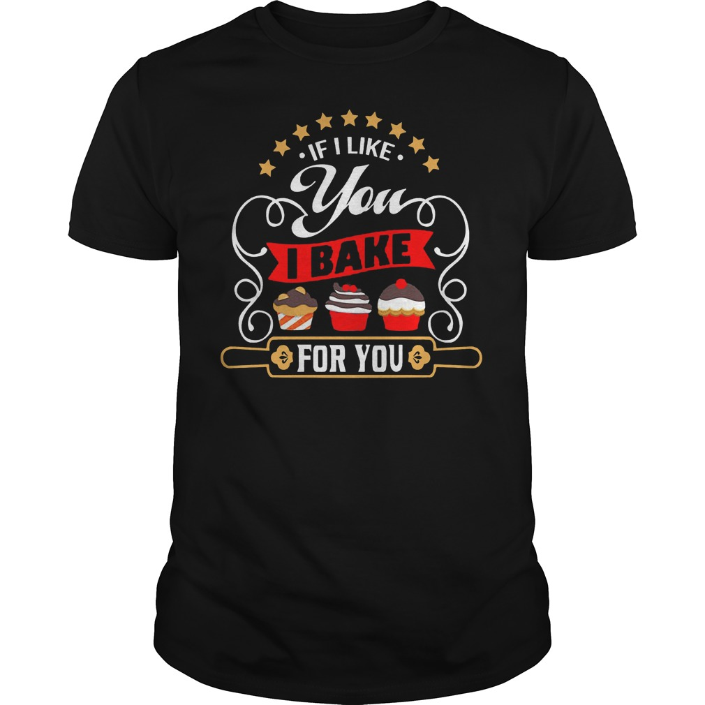 If I Like You I Bake For You Shirt